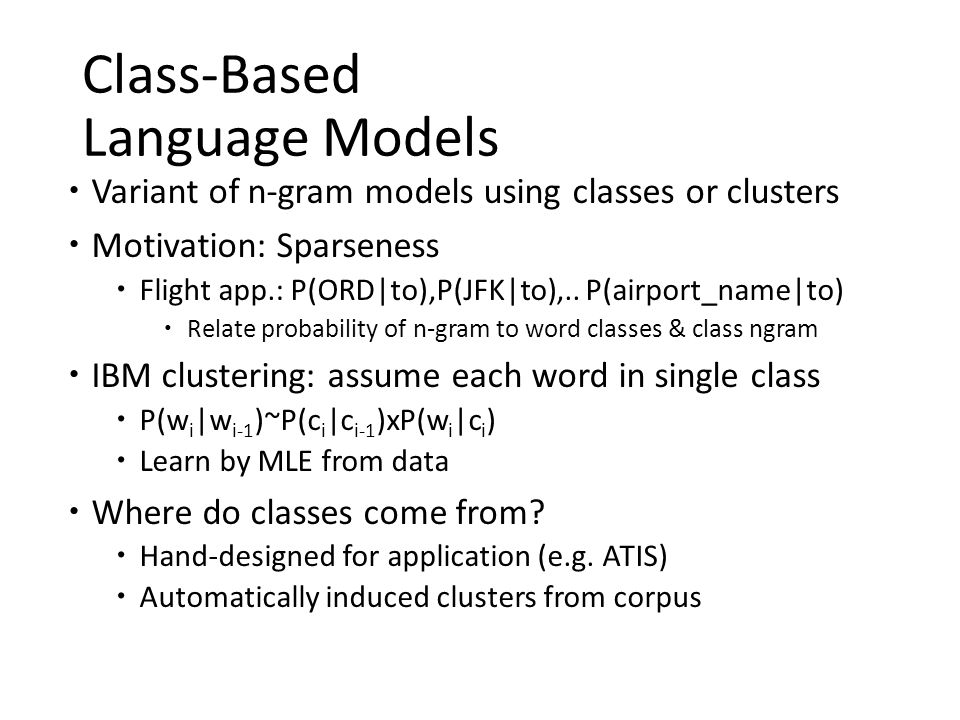 Class-Based Language Models  Variant of n-gram models using classes or clusters  Motivation: Sparseness  Flight app.: P(ORD|to),P(JFK|to),.. P(airp