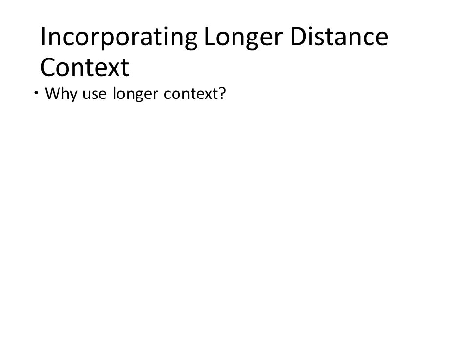 Incorporating Longer Distance Context  Why use longer context?