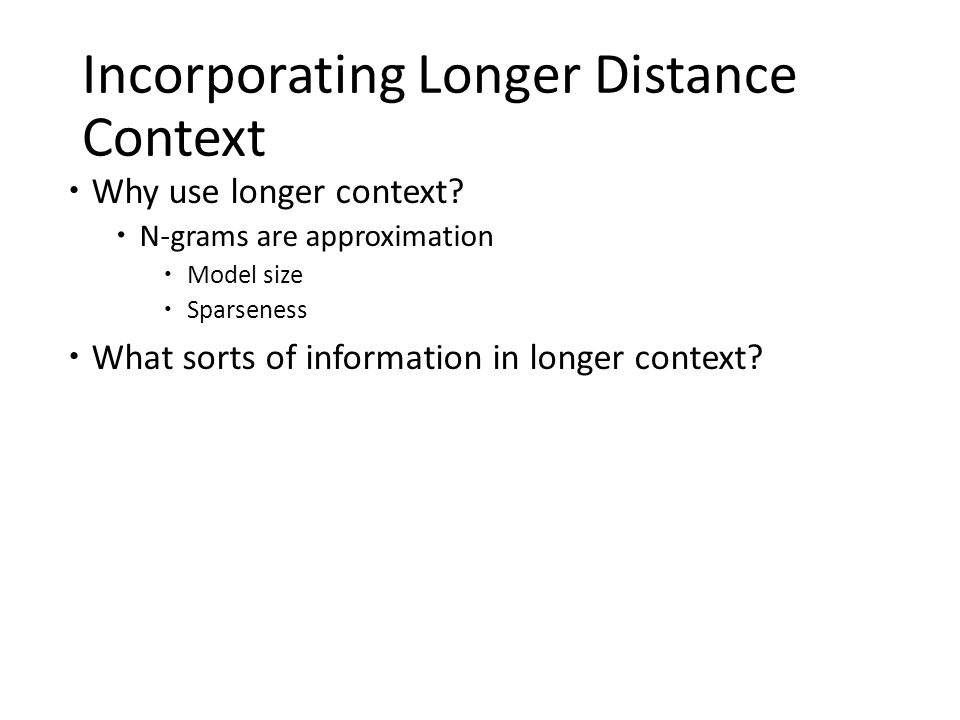 Incorporating Longer Distance Context  Why use longer context?  N-grams are approximation  Model size  Sparseness  What sorts of information in l