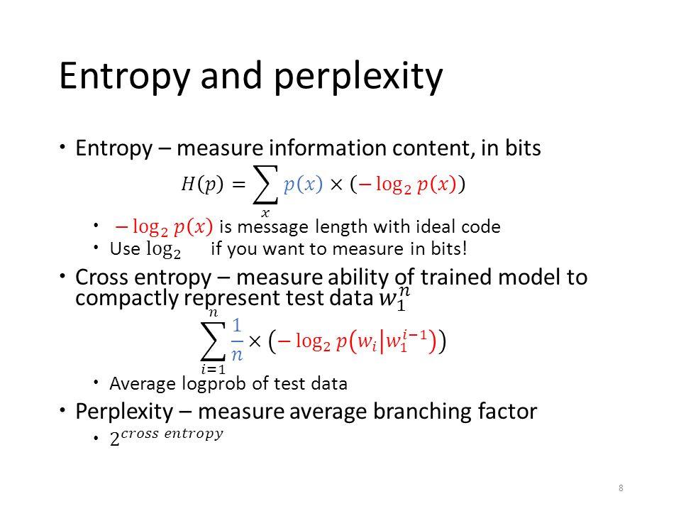Language model perplexity  Recipe:  Train a language model on training data  Get negative logprobs of test data, compute average  Exponentiate.