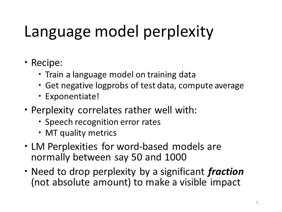 Language model perplexity  Recipe:  Train a language model on training data  Get negative logprobs of test data, compute average  Exponentiate! 
