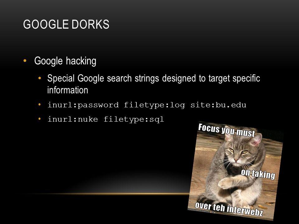 Google hacking Special Google search strings designed to target specific information inurl:password filetype:log site:bu.edu inurl:nuke filetype:sql G