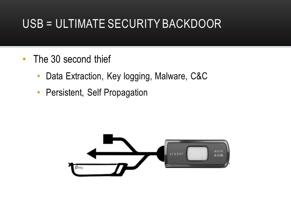 USB = ULTIMATE SECURITY BACKDOOR The 30 second thief Data Extraction, Key logging, Malware, C&C Persistent, Self Propagation