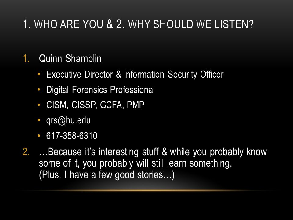 1.Quinn Shamblin Executive Director & Information Security Officer Digital Forensics Professional CISM, CISSP, GCFA, PMP qrs@bu.edu 617-358-6310 2.…Because it's interesting stuff & while you probably know some of it, you probably will still learn something.