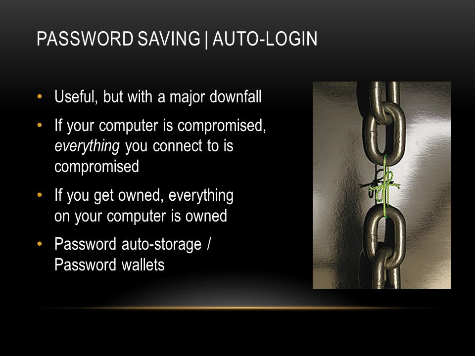 Useful, but with a major downfall If your computer is compromised, everything you connect to is compromised If you get owned, everything on your computer is owned Password auto-storage / Password wallets PASSWORD SAVING | AUTO-LOGIN