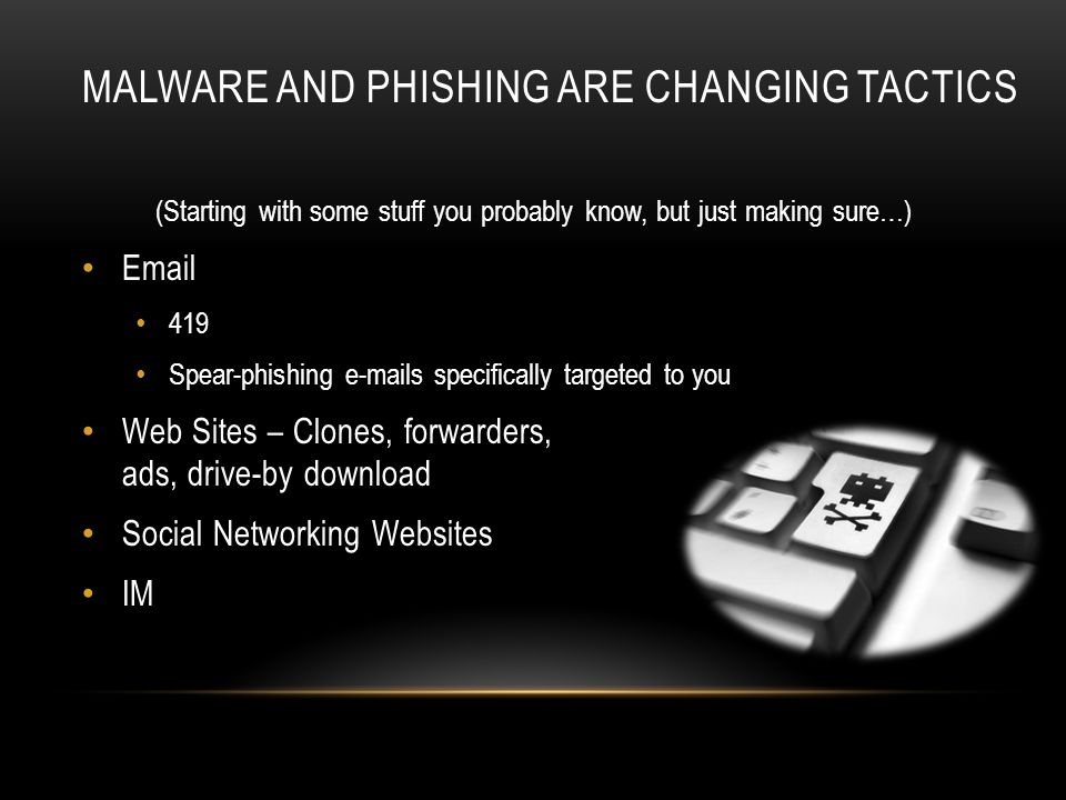 (Starting with some stuff you probably know, but just making sure…) Email 419 Spear-phishing e-mails specifically targeted to you Web Sites – Clones, forwarders, ads, drive-by download Social Networking Websites IM MALWARE AND PHISHING ARE CHANGING TACTICS