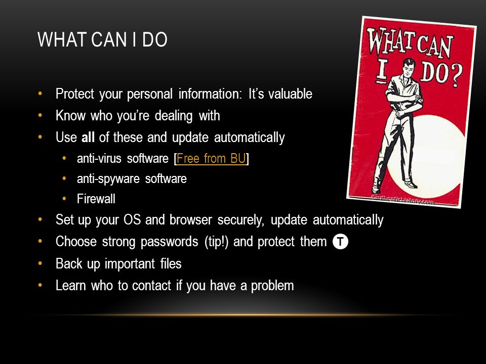 Protect your personal information: It's valuable Know who you're dealing with Use all of these and update automatically anti-virus software [Free from BU]Free from BU anti-spyware software Firewall Set up your OS and browser securely, update automatically Choose strong passwords (tip!) and protect them Back up important files Learn who to contact if you have a problem WHAT CAN I DO T