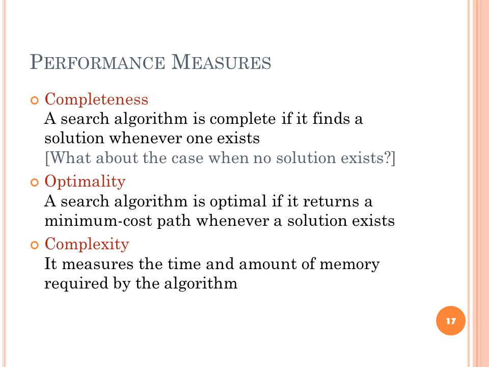 P ERFORMANCE M EASURES Completeness A search algorithm is complete if it finds a solution whenever one exists [What about the case when no solution exists ] Optimality A search algorithm is optimal if it returns a minimum-cost path whenever a solution exists Complexity It measures the time and amount of memory required by the algorithm 17