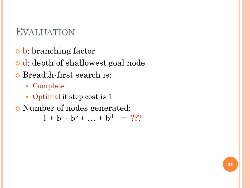 E VALUATION b: branching factor d: depth of shallowest goal node Breadth-first search is: Complete Optimal if step cost is 1 Number of nodes generated: 1 + b + b 2 + … + b d = .