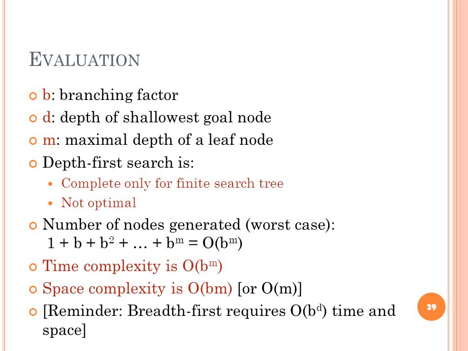 E VALUATION b: branching factor d: depth of shallowest goal node m: maximal depth of a leaf node Depth-first search is: Complete only for finite search tree Not optimal Number of nodes generated (worst case): 1 + b + b 2 + … + b m = O(b m ) Time complexity is O(b m ) Space complexity is O(bm) [or O(m)] [Reminder: Breadth-first requires O(b d ) time and space] 39
