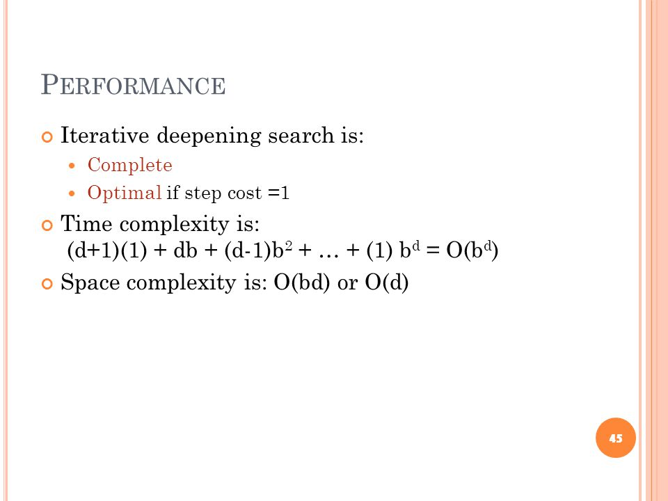 P ERFORMANCE Iterative deepening search is: Complete Optimal if step cost =1 Time complexity is: (d+1)(1) + db + (d-1)b 2 + … + (1) b d = O(b d ) Space complexity is: O(bd) or O(d) 45