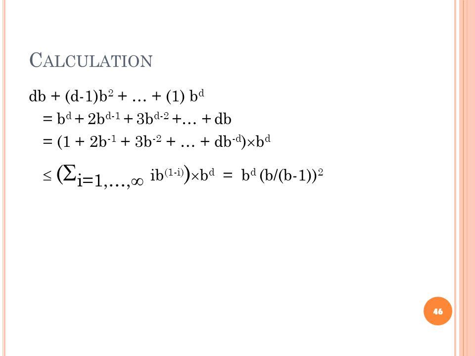 C ALCULATION db + (d-1)b 2 + … + (1) b d = b d + 2b d-1 + 3b d-2 +… + db = (1 + 2b -1 + 3b -2 + … + db -d )  b d  (  i=1,…,  ib (1-i) )  b d = b d (b/(b-1)) 2 46
