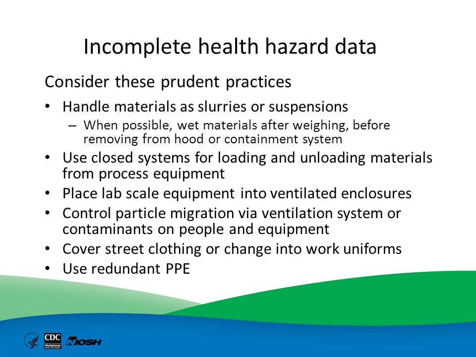 Incomplete health hazard data Consider these prudent practices Handle materials as slurries or suspensions – When possible, wet materials after weighi
