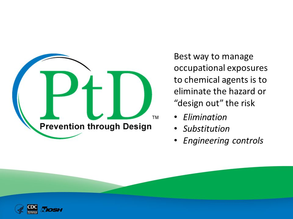 """Best way to manage occupational exposures to chemical agents is to eliminate the hazard or """"design out"""" the risk Elimination Substitution Engineering"""