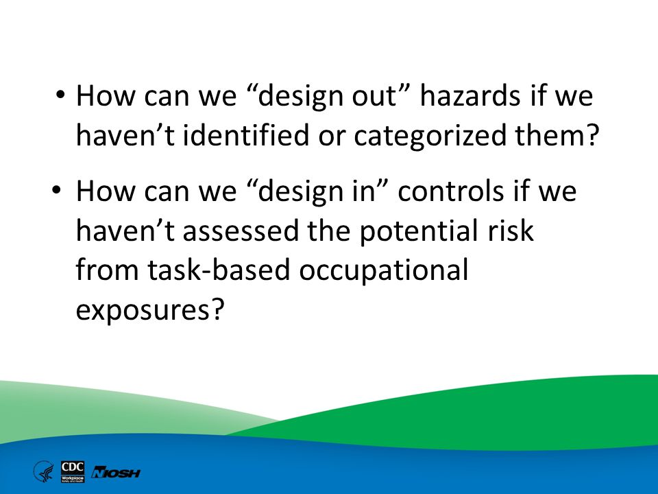 Background: health hazard bands Based on the NIH/CDC Biosafety Level model Concept developed by the pharmaceutical industry in 1980s – Increased specificity of investigational new drugs Increased potency and increased potential for occupational toxicity – High throughput screening increased the number of investigational new drugs in research labs and pilot plants Assign chemicals into categories or bands based on their inherent properties Facilitates the implementation of control bands Not a substitute for OELs or exposure monitoring surveys