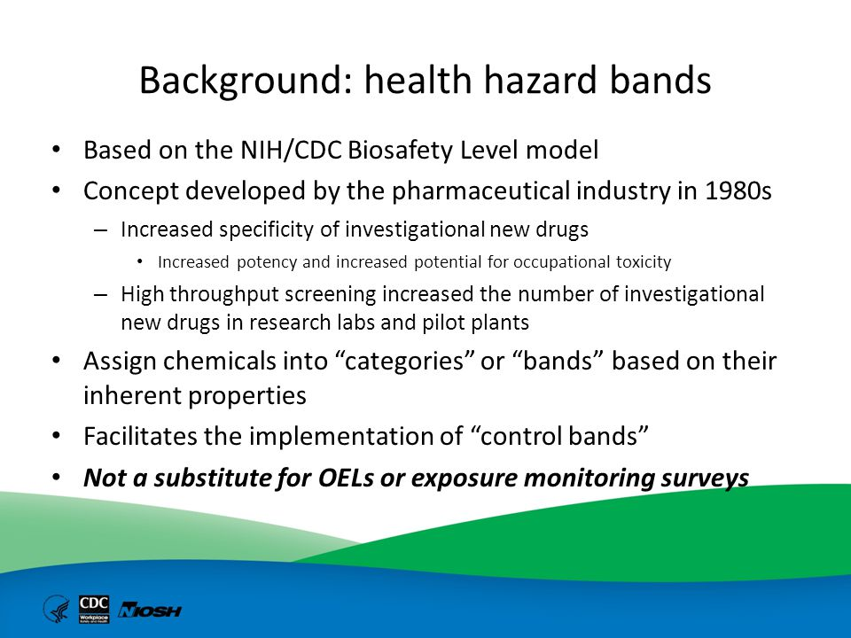 Risk Management Paradigms* Traditional Risk Management Hazard Exposure Control Control Banding Risk Management Hazard Control Exposure (control verification) * Keith Tait, Corporate Health & Safety, Pfizer - National Control Banding Workshop, Washington, DC, March 2005