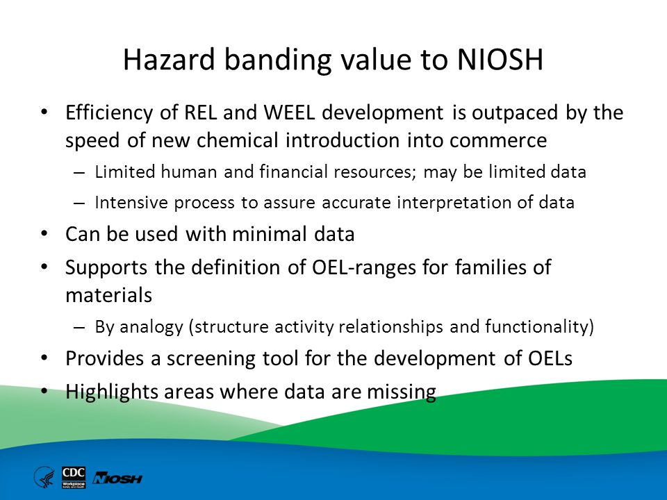 Hazard banding value to industrial hygienists Provides guidance for materials without authoritative OELs Identifies hazards that should be evaluated for substitution Aligned with globally harmonized system for hazard communication Logical approach for initiating Control Banding – i.e., linking to task-based, control-focused solutions Facilitates the application of PtD to eliminate hazards and minimize risks to chemical agents