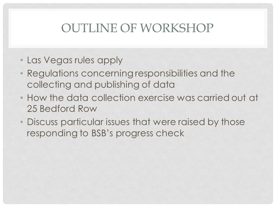 OUTLINE OF WORKSHOP Las Vegas rules apply Regulations concerning responsibilities and the collecting and publishing of data How the data collection exercise was carried out at 25 Bedford Row Discuss particular issues that were raised by those responding to BSB's progress check