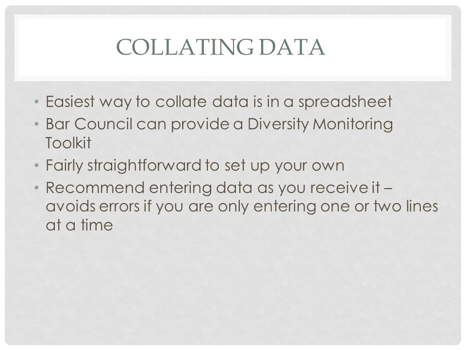 COLLATING DATA Easiest way to collate data is in a spreadsheet Bar Council can provide a Diversity Monitoring Toolkit Fairly straightforward to set up your own Recommend entering data as you receive it – avoids errors if you are only entering one or two lines at a time