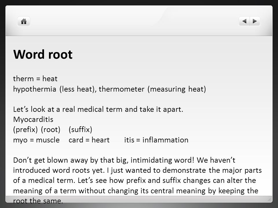 Word root therm = heat hypothermia (less heat), thermometer (measuring heat) Let's look at a real medical term and take it apart. Myocarditis (prefix)