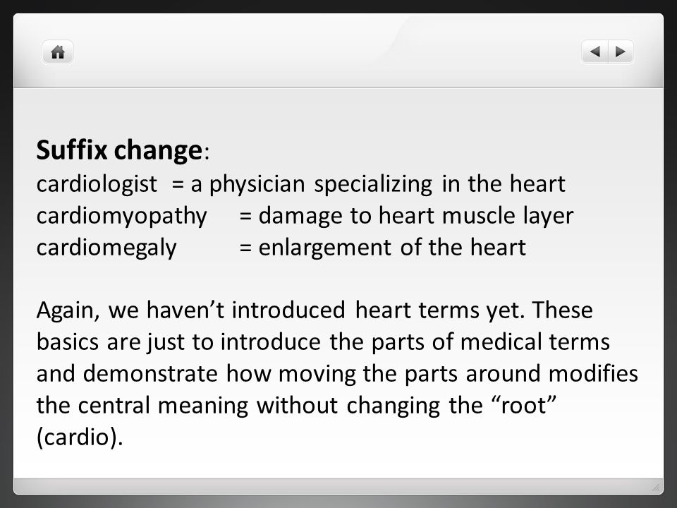 Suffix change : cardiologist = a physician specializing in the heart cardiomyopathy = damage to heart muscle layer cardiomegaly = enlargement of the h