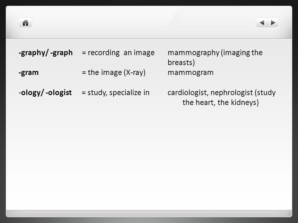 -graphy/ -graph = recording an image mammography (imaging the breasts) -gram = the image (X-ray) mammogram -ology/ -ologist = study, specialize in car