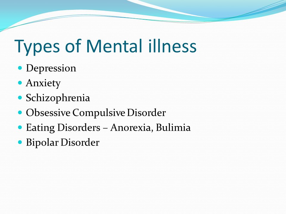 Types of Mental illness Depression Anxiety Schizophrenia Obsessive Compulsive Disorder Eating Disorders – Anorexia, Bulimia Bipolar Disorder
