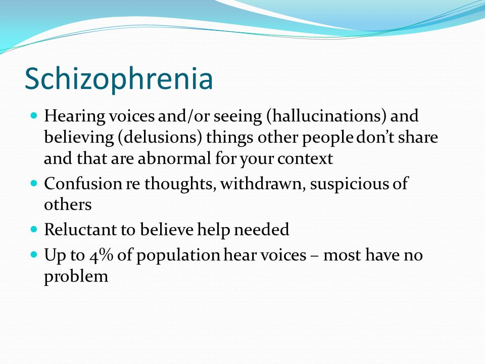 Schizophrenia Hearing voices and/or seeing (hallucinations) and believing (delusions) things other people don't share and that are abnormal for your c