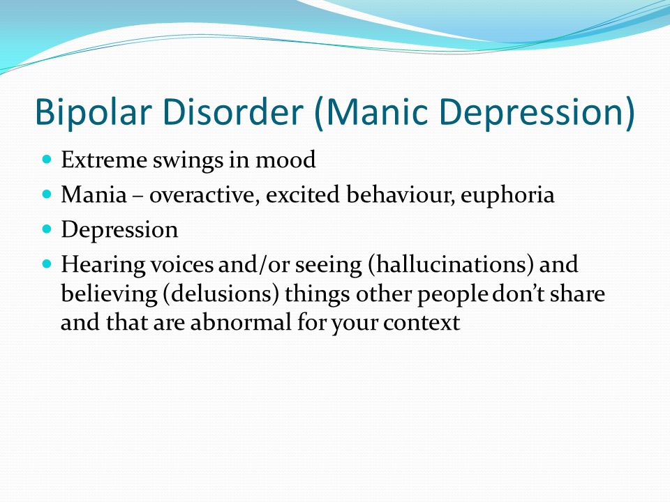 Bipolar Disorder (Manic Depression) Extreme swings in mood Mania – overactive, excited behaviour, euphoria Depression Hearing voices and/or seeing (ha
