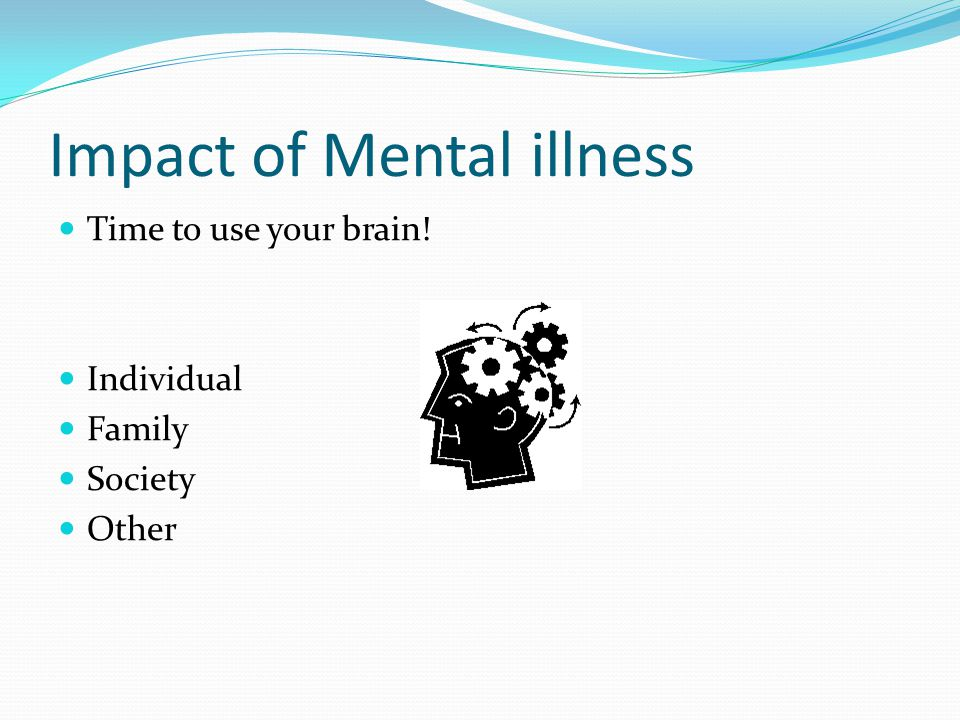 Impact of Mental illness Time to use your brain! Individual Family Society Other