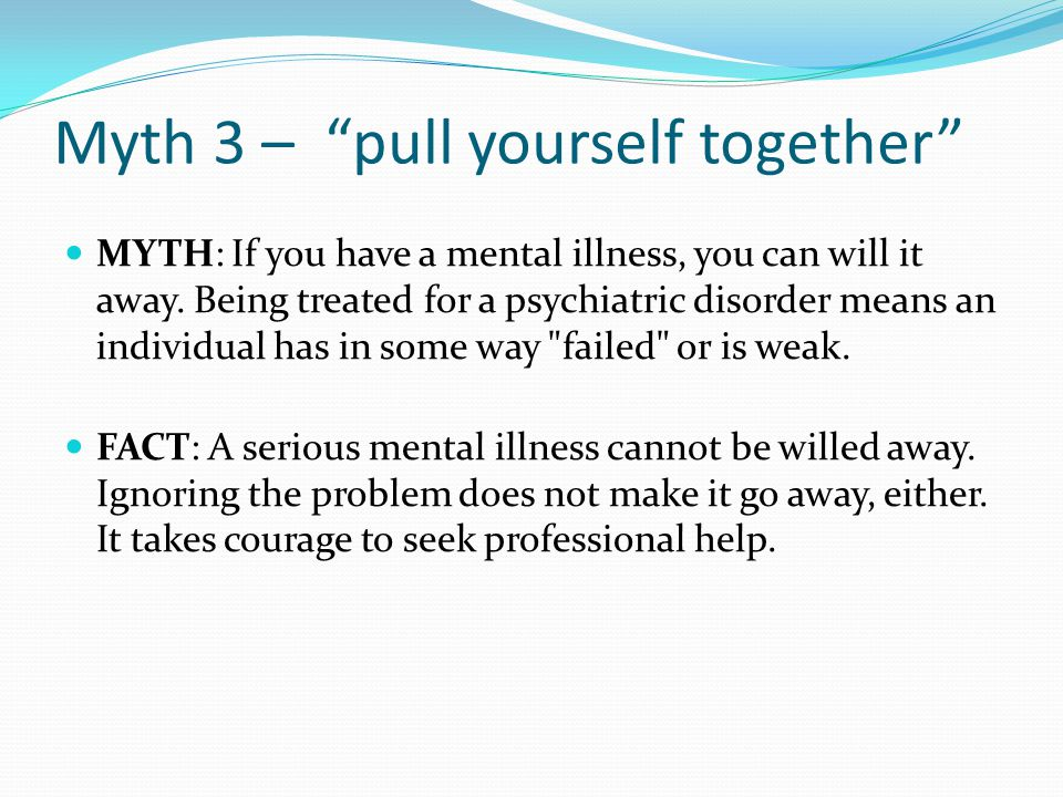 """Myth 3 – """"pull yourself together"""" MYTH: If you have a mental illness, you can will it away. Being treated for a psychiatric disorder means an individu"""