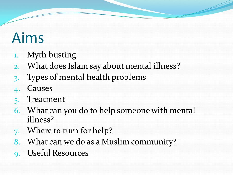 Aims 1. Myth busting 2. What does Islam say about mental illness? 3. Types of mental health problems 4. Causes 5. Treatment 6. What can you do to help