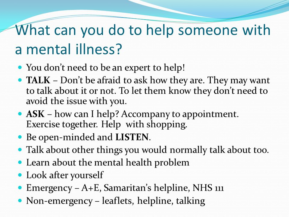 What can you do to help someone with a mental illness? You don't need to be an expert to help! TALK – Don't be afraid to ask how they are. They may wa