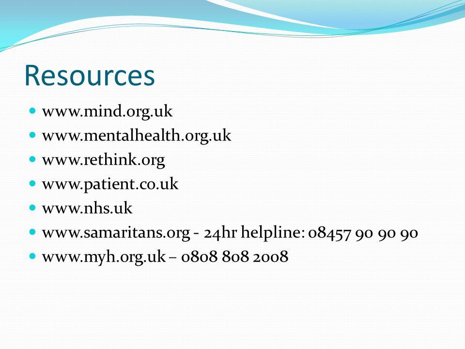 Resources www.mind.org.uk www.mentalhealth.org.uk www.rethink.org www.patient.co.uk www.nhs.uk www.samaritans.org - 24hr helpline: 08457 90 90 90 www.