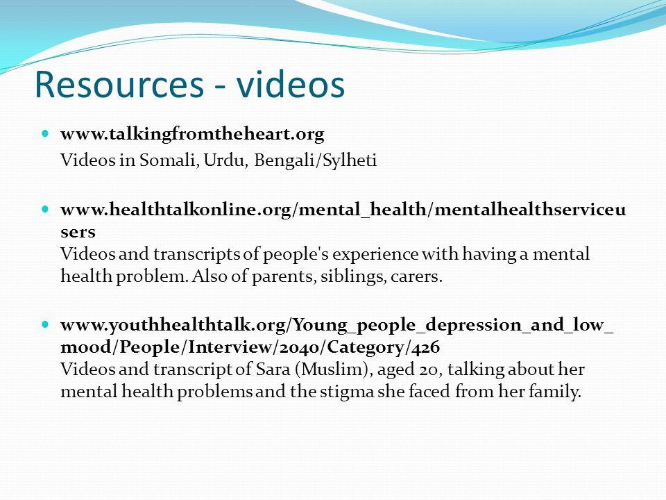 Resources - videos www.talkingfromtheheart.org Videos in Somali, Urdu, Bengali/Sylheti www.healthtalkonline.org/mental_health/mentalhealthserviceu ser