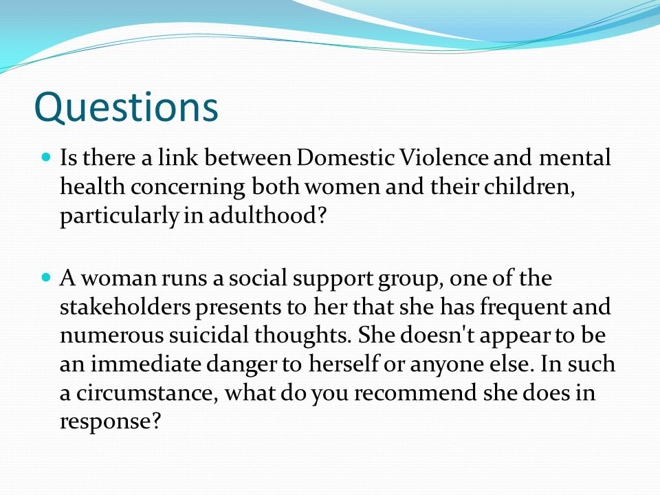 Questions Is there a link between Domestic Violence and mental health concerning both women and their children, particularly in adulthood? A woman run