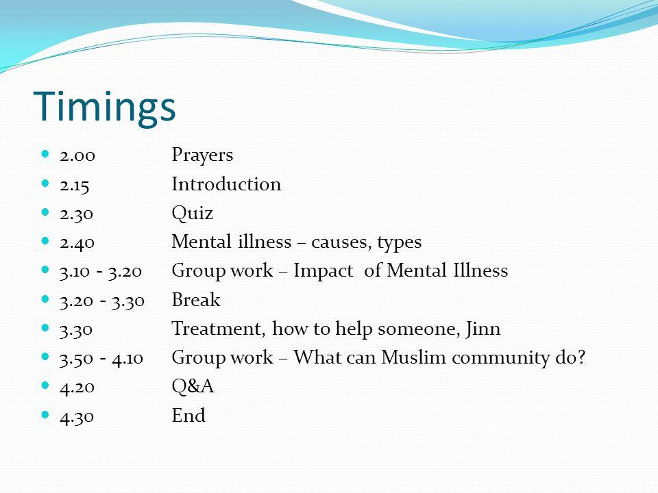 Timings 2.00Prayers 2.15 Introduction 2.30Quiz 2.40Mental illness – causes, types 3.10 - 3.20Group work – Impact of Mental Illness 3.20 - 3.30Break 3.