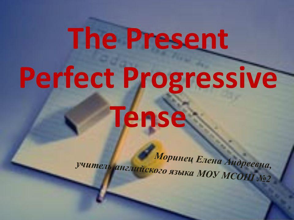 The Present Perfect Progressive Tense Моринец Елена Андреевна, учитель английского языка МОУ МСОШ №2