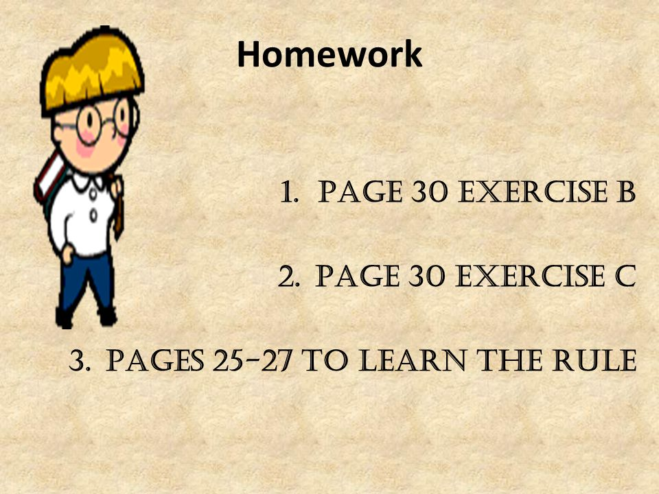 Homework 1.Page 30 exercise B 2.Page 30 exercise C 3.Pages 25-27 to learn the rule