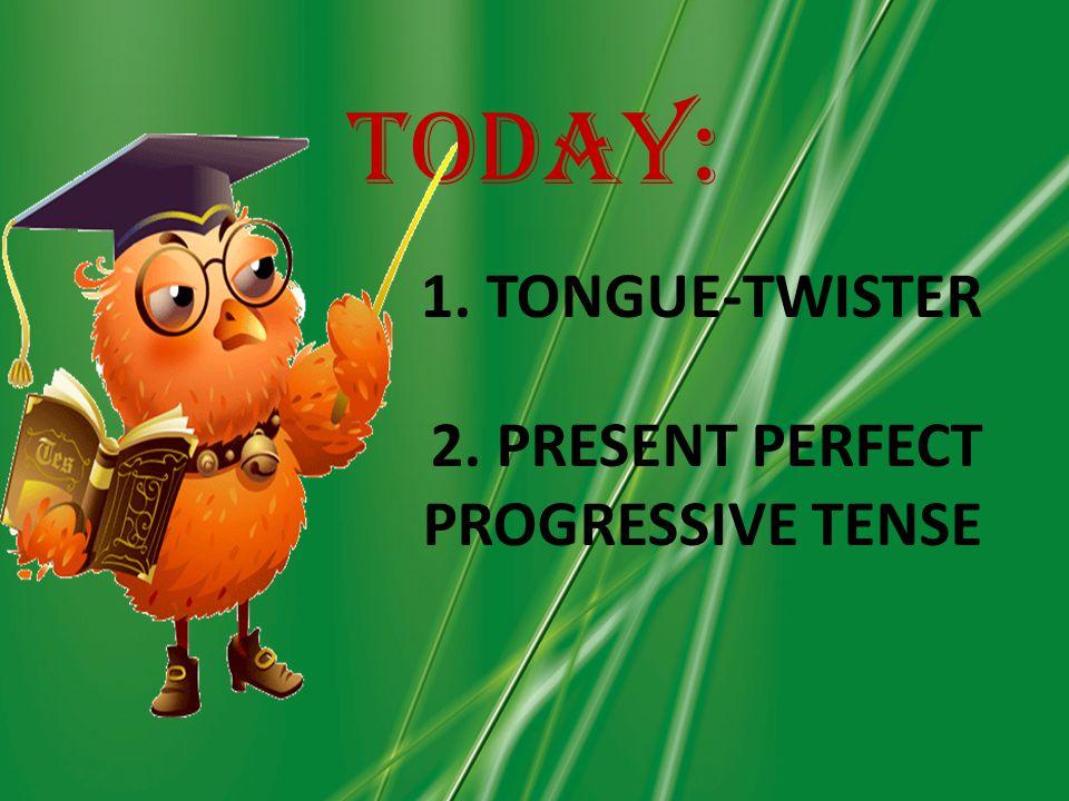 1. TONGUE-TWISTER 2. PRESENT PERFECT PROGRESSIVE TENSE Today: