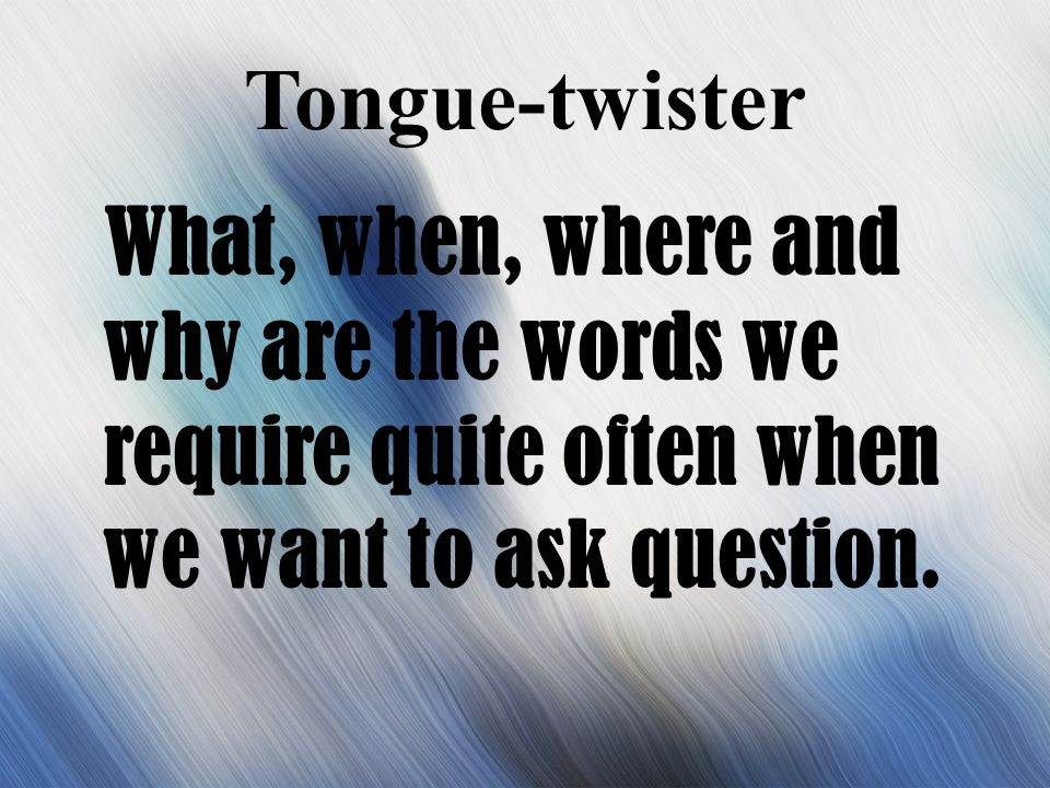 Tongue-twister What, when, where and why are the words we require quite often when we want to ask question.