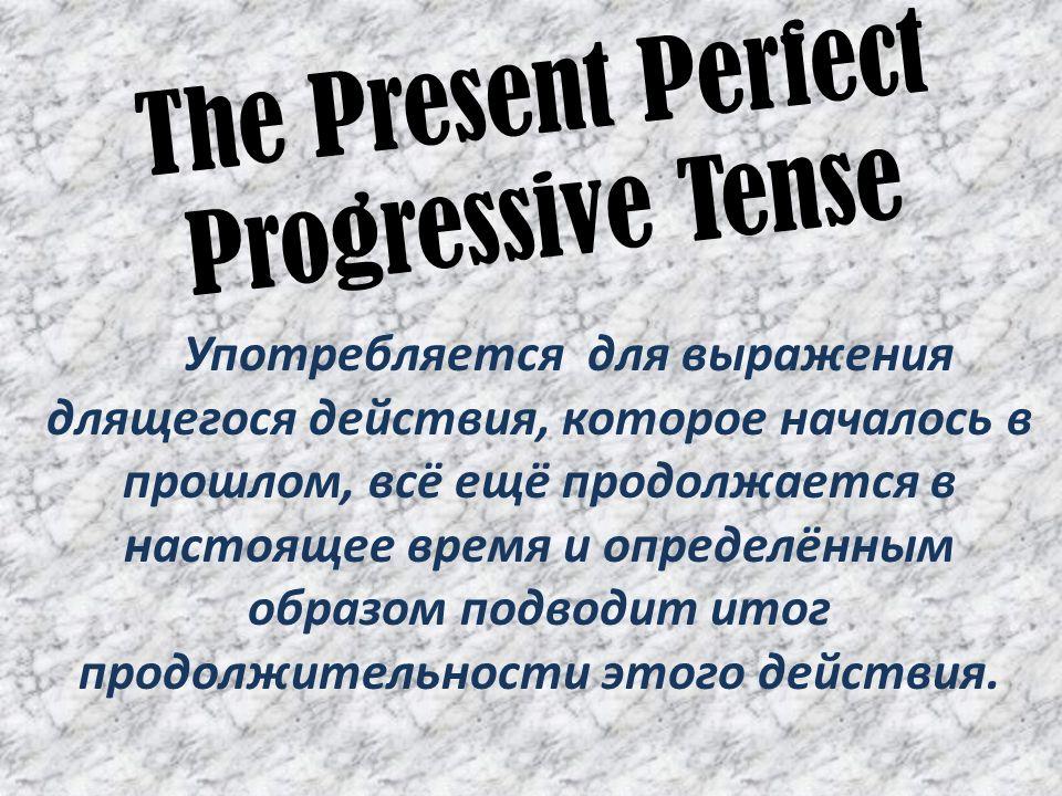 The Present Perfect Progressive Tense Употребляется для выражения длящегося действия, которое началось в прошлом, всё ещё продолжается в настоящее время и определённым образом подводит итог продолжительности этого действия.