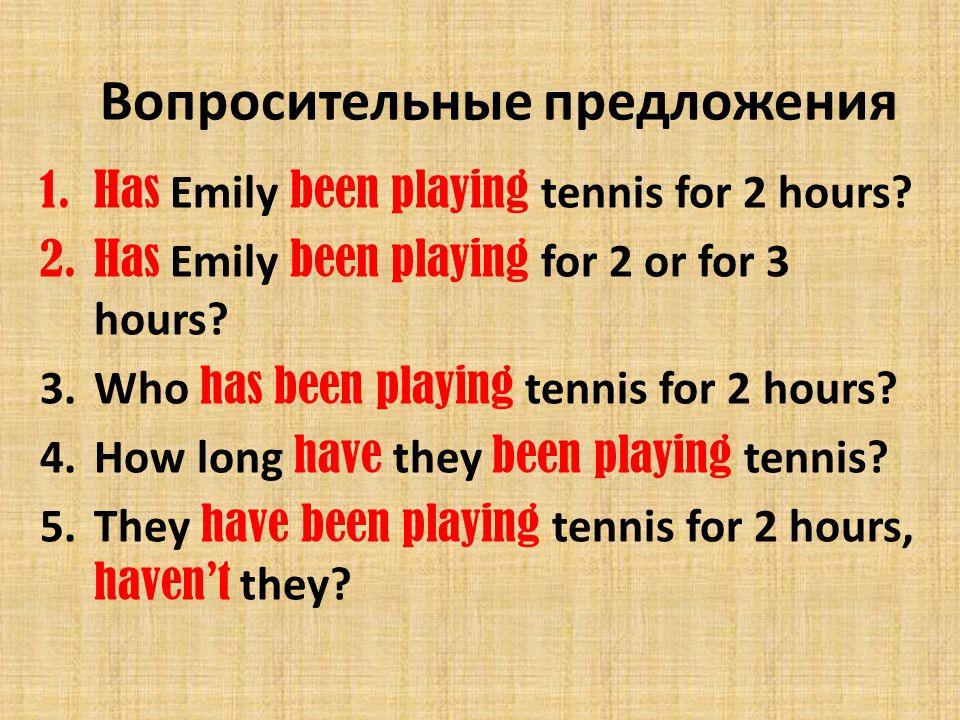 Вопросительные предложения 1.Has Emily been playing tennis for 2 hours? 2.Has Emily been playing for 2 or for 3 hours? 3.Who has been playing tennis f