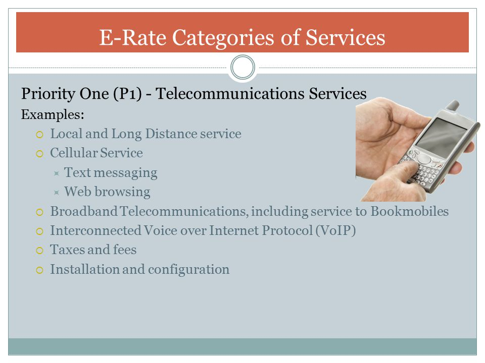 Priority One (P1) - Internet Access Examples:  E-mail Service  Wireless Internet Access for cell phones  Broadband Internet Access (From DSL to Ethernet)  Web Hosting  VoIP E-Rate Categories of Service
