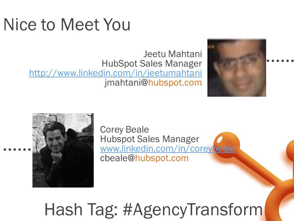 Corey Beale Hubspot Sales Manager www.linkedin.com/in/coreybeale cbeale@hubspot.com Nice to Meet You Jeetu Mahtani HubSpot Sales Manager http://www.linkedin.com/in/jeetumahtani jmahtani@hubspot.com Hash Tag: #AgencyTransform