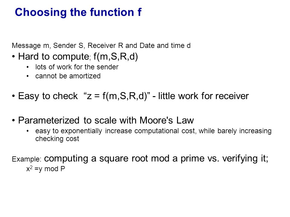 Choosing the function f Message m, Sender S, Receiver R and Date and time d Hard to compute ; f(m,S,R,d) lots of work for the sender cannot be amortized Easy to check z = f(m,S,R,d) - little work for receiver Parameterized to scale with Moore s Law easy to exponentially increase computational cost, while barely increasing checking cost Example: computing a square root mod a prime vs.