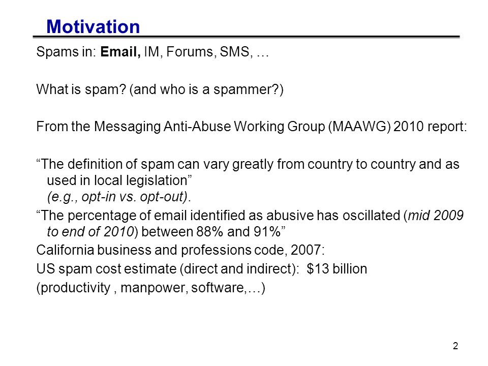 2 Motivation Spams in: Email, IM, Forums, SMS, … What is spam.