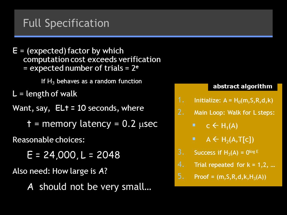 Full Specification E = (expected) factor by which computation cost exceeds verification = expected number of trials = 2 e If H 3 behaves as a random function L = length of walk Want, say, ELt = 10 seconds, where t = memory latency = 0.2  sec Reasonable choices: E = 24,000, L = 2048 Also need: How large is A .