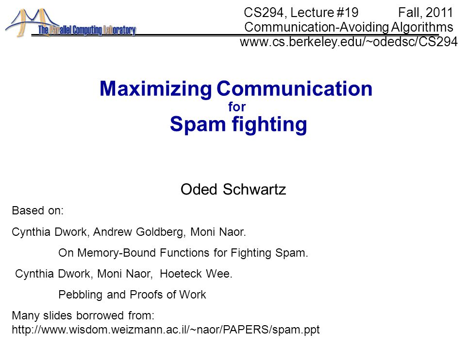 31 Maximizing Communication for Spam fighting Oded Schwartz CS294, Lecture #19 Fall, 2011 Communication-Avoiding Algorithms www.cs.berkeley.edu/~odedsc/CS294 Based on: Cynthia Dwork, Andrew Goldberg, Moni Naor.