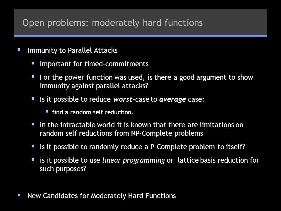 Open problems: moderately hard functions  Immunity to Parallel Attacks  Important for timed-commitments  For the power function was used, is there a good argument to show immunity against parallel attacks.